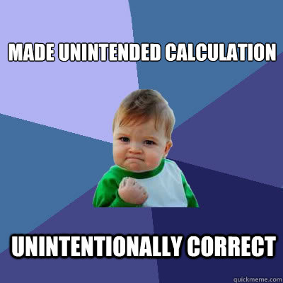 made unintended calculation unintentionally correct - made unintended calculation unintentionally correct  Success Baby