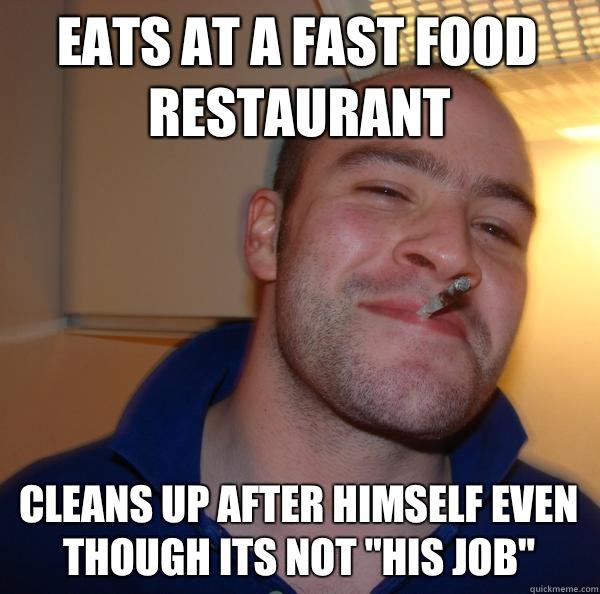 Eats at a fast food restaurant Cleans up after himself even though its not