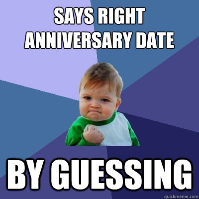 says right anniversary date By guessing - says right anniversary date By guessing  Success Kid