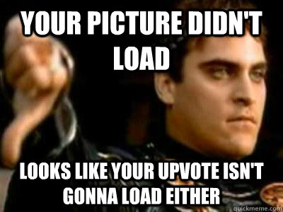 your picture didn't load looks like your upvote isn't gonna load either - your picture didn't load looks like your upvote isn't gonna load either  Downvoting Roman