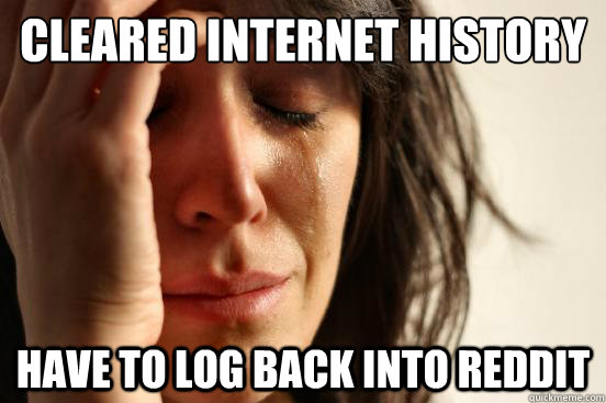 Cleared internet history have to log back into reddit - Cleared internet history have to log back into reddit  First World Problems