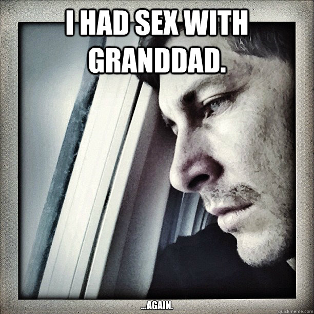 I had sex with granddad. ...again.