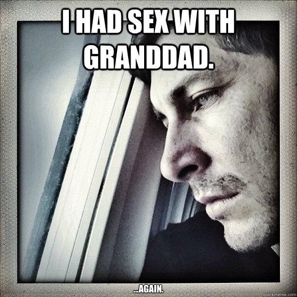 I had sex with granddad. ...again.