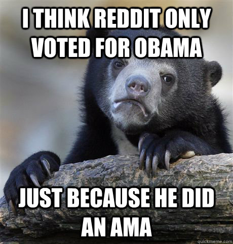 i think reddit only voted for obama just because he did an ama - i think reddit only voted for obama just because he did an ama  Confession Bear