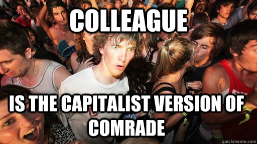 Colleague  Is the capitalist version of Comrade - Colleague  Is the capitalist version of Comrade  Sudden Clarity Clarence