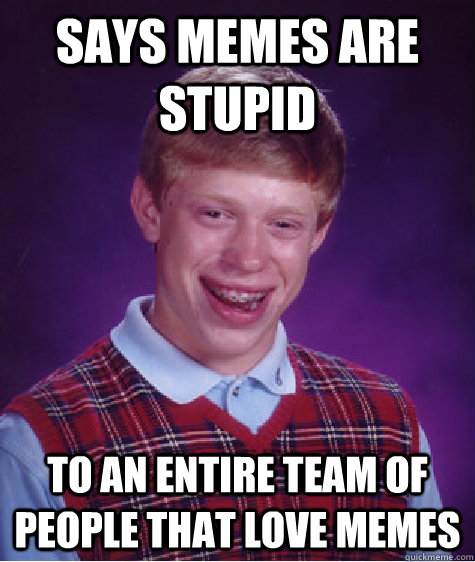 Says memes are stupid to an entire team of people that love memes  Bad Luck Brian