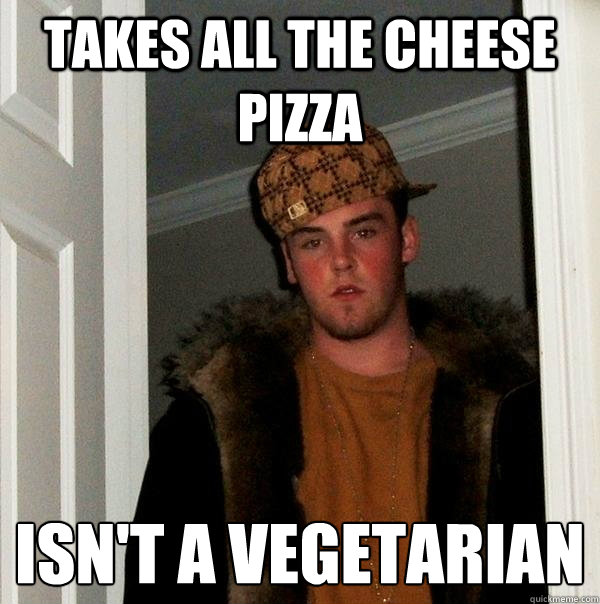 takes all the cheese pizza isn't a vegetarian  - takes all the cheese pizza isn't a vegetarian   Scumbag Steve