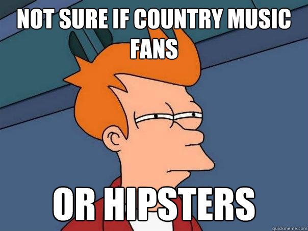 Not sure if country music fans Or hipsters - Futurama Fry