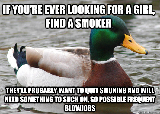 If you're ever looking for a girl, find a smoker They'll probably want to quit smoking and will need something to suck on, so possible frequent Blowjobs  - If you're ever looking for a girl, find a smoker They'll probably want to quit smoking and will need something to suck on, so possible frequent Blowjobs   Misc