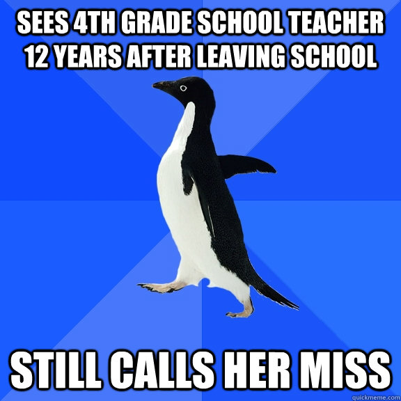 sees 4th grade school teacher 12 years after leaving school still calls her miss - sees 4th grade school teacher 12 years after leaving school still calls her miss  Socially Awkward Penguin