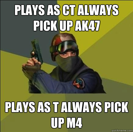Plays as CT always pick up ak47 plays as T always pick up M4