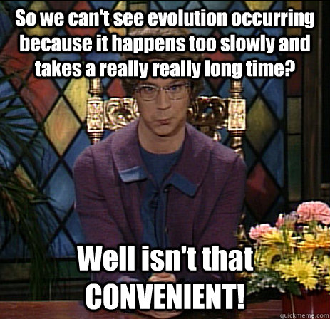 So we can't see evolution occurring because it happens too slowly and takes a really really long time? Well isn't that CONVENIENT!