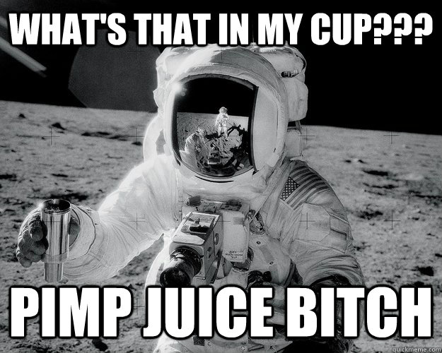 What's that in my cup??? Pimp Juice bitch