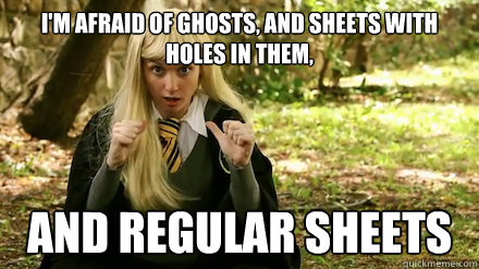 I'm afraid of ghosts, and sheets with holes in them, and regular sheets