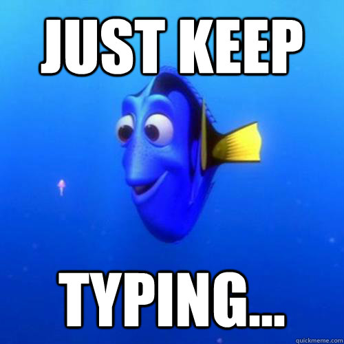 Just keep typing... - Just keep typing...  dory