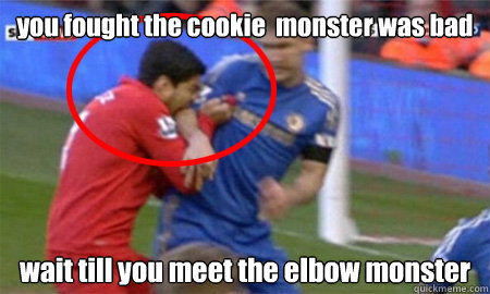 you fought the cookie  monster was bad wait till you meet the elbow monster