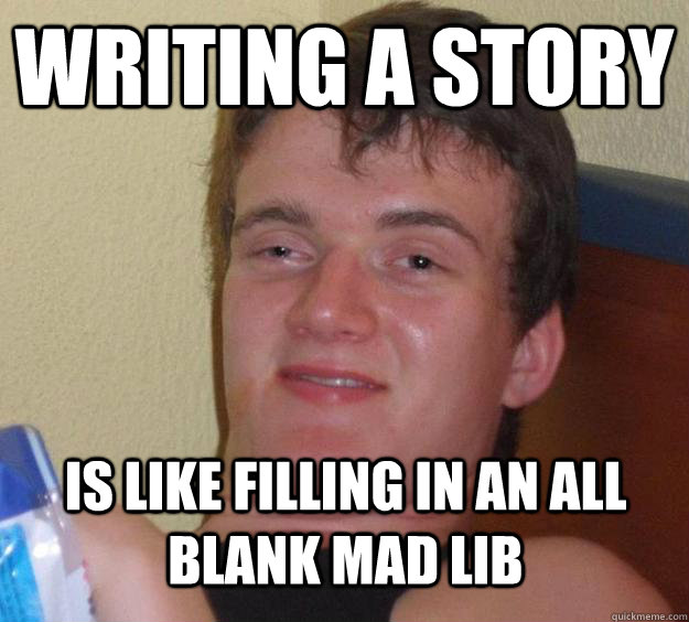 Writing a story Is like filling in an all blank Mad Lib - Writing a story Is like filling in an all blank Mad Lib  10 Guy