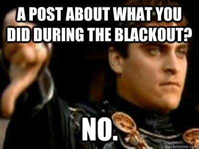 A post about what you did during the blackout? NO. - A post about what you did during the blackout? NO.  Downvoting Roman
