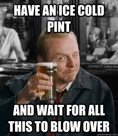Have an ice cold pint And wait for all this to blow over