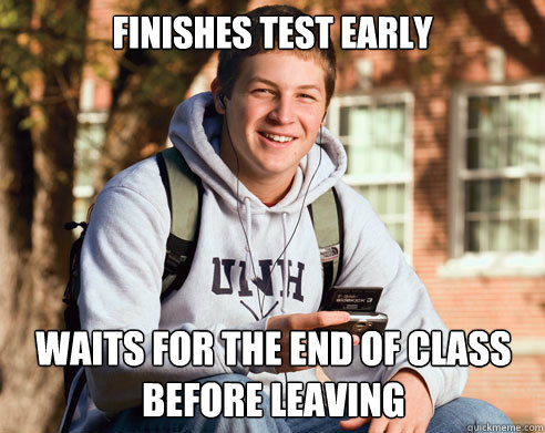Finishes test early waits for the end of class before leaving - Finishes test early waits for the end of class before leaving  College Freshman