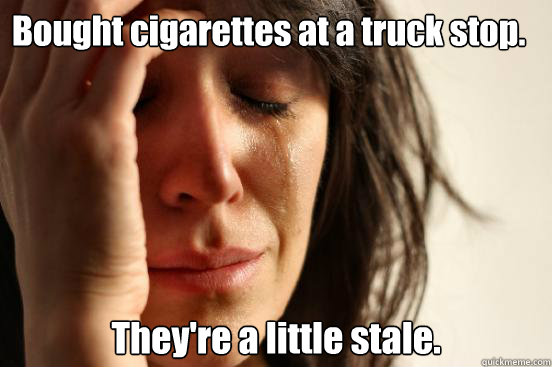 Bought cigarettes at a truck stop  They're a little stale