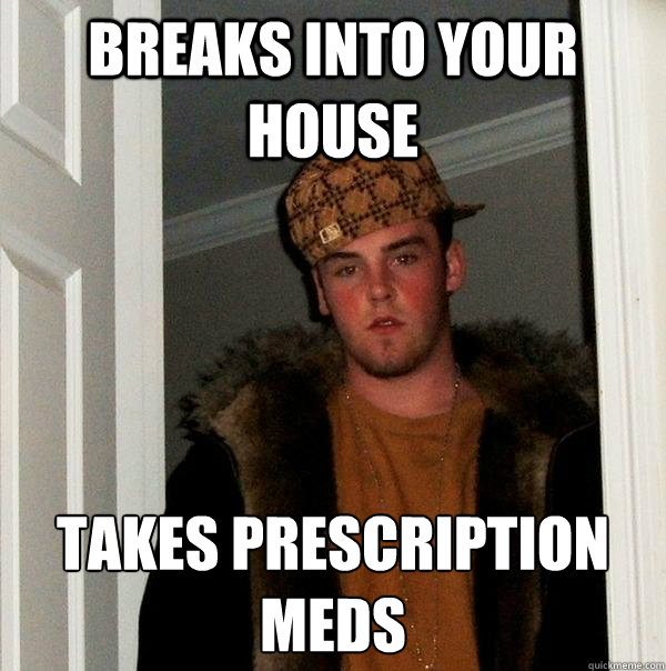 Breaks into your house Takes prescription meds - Breaks into your house Takes prescription meds  Scumbag Steve