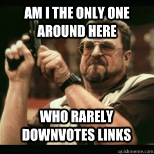 Am i the only one around here who rarely downvotes links - Am i the only one around here who rarely downvotes links  Misc