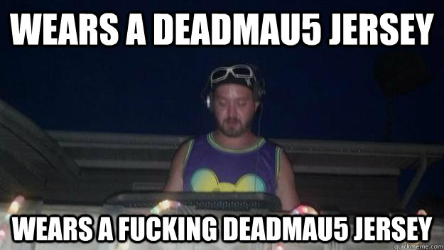 Wears a DeadMau5 Jersey Wears a fucking Deadmau5 Jersey - Wears a DeadMau5 Jersey Wears a fucking Deadmau5 Jersey  Backyard DJ