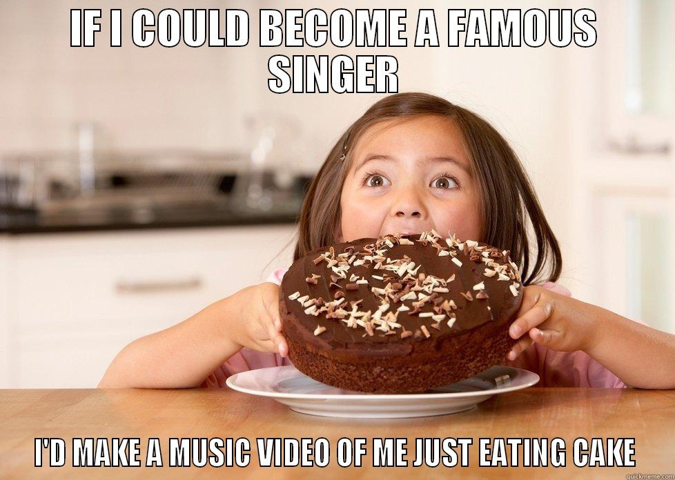 IF I COULD BECOME A FAMOUS SINGER I'D MAKE A MUSIC VIDEO OF ME JUST EATING CAKE Misc