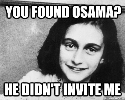 you found osama? he didn't invite me