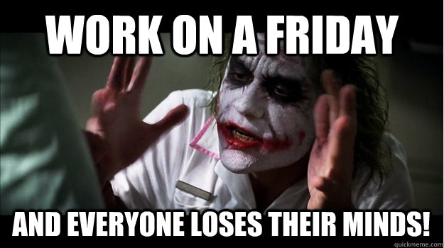 Work on a friday and everyone loses their minds! - Work on a friday and everyone loses their minds!  Joker Mind Loss