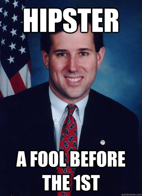 hipster a fool before the 1st - hipster a fool before the 1st  Scumbag Santorum