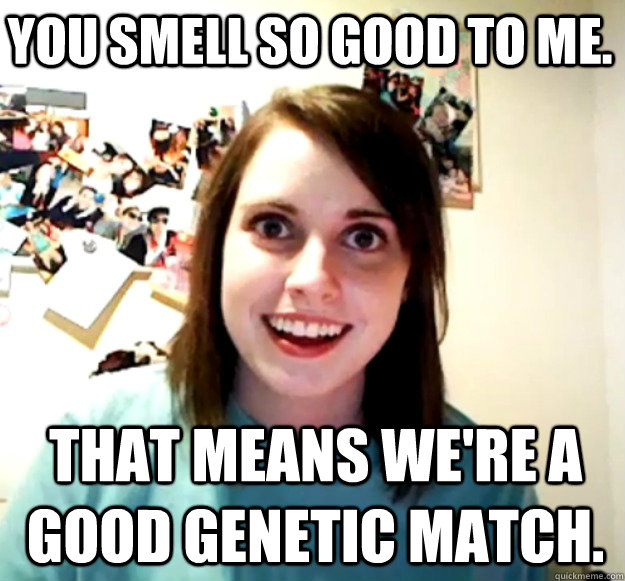 you smell so good to me. That means we're a good genetic match. - you smell so good to me. That means we're a good genetic match.  Misc
