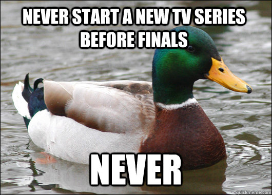 Never start a new tv series before finals never - Never start a new tv series before finals never  Actual Advice Mallard