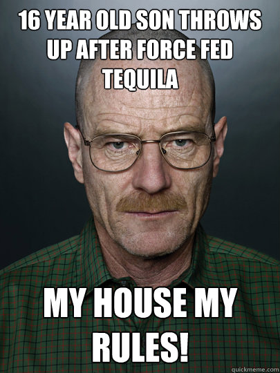 16 year old son throws up after force fed tequila my house my rules!   Advice Walter White