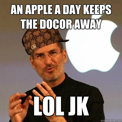 An Apple A Day keeps the docor away LOL JK - An Apple A Day keeps the docor away LOL JK  Scumbag Steve Jobs