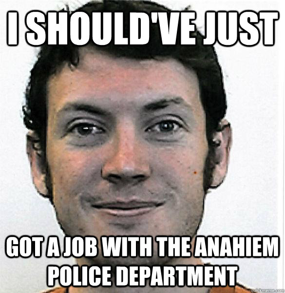 I should've just  got a job with the Anahiem police department  James Holmes