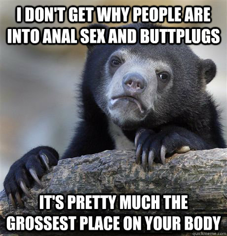 I don't get why people are into anal sex and buttplugs it's pretty much the grossest place on your body - I don't get why people are into anal sex and buttplugs it's pretty much the grossest place on your body  Confession Bear