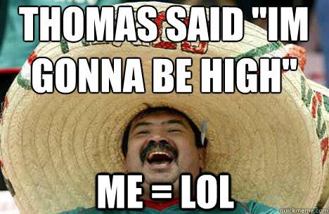 Thomas said ''im gonna be high'' Me = LOL - Thomas said ''im gonna be high'' Me = LOL  Merry mexican