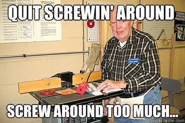 Quit screwin' around screw around too much... - Quit screwin' around screw around too much...  Disgruntled Woodshop Teacher