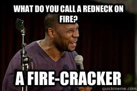 What do you call a redneck on fire? A fire-CRACKER