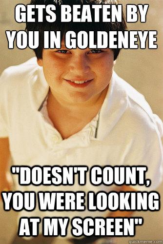 Gets beaten by you in Goldeneye