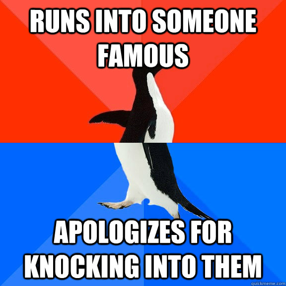 Runs into someone famous apologizes for knocking into them - Runs into someone famous apologizes for knocking into them  Socially Awesome Awkward Penguin