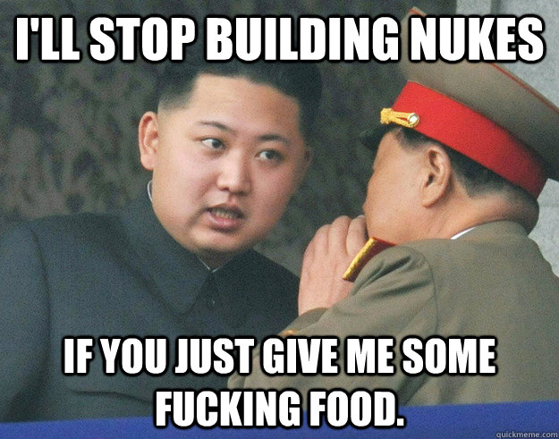 I'll stop building nukes if you just give me some fucking food. - I'll stop building nukes if you just give me some fucking food.  Hungry Kim Jong Un