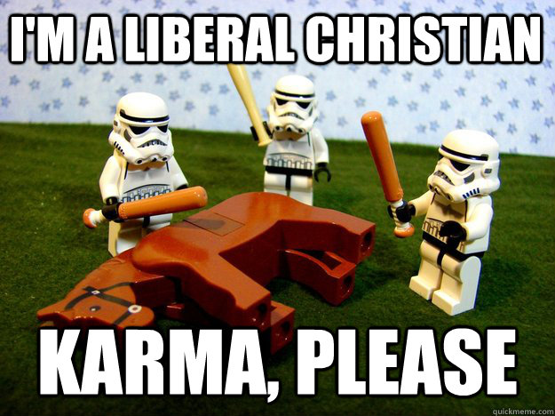 I'm a liberal Christian karma, please - I'm a liberal Christian karma, please  Beating Dead Horse Stormtroopers