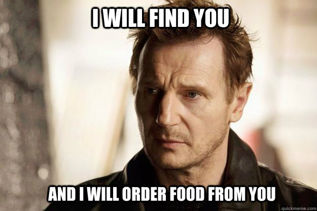 I will find you and I will order food from you  Liam neeson