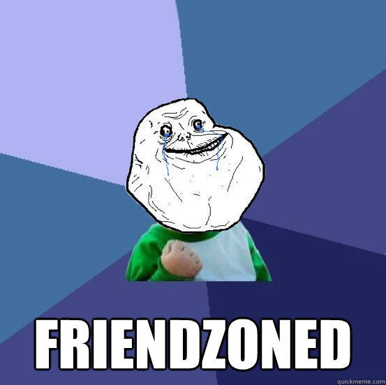 FRIENDZONED -  FRIENDZONED  Forever Alone Success Kid