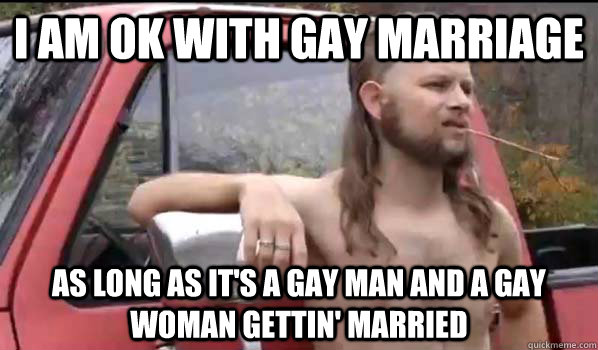 I am OK with gay marriage As long as it's a gay man and a gay woman gettin' married - I am OK with gay marriage As long as it's a gay man and a gay woman gettin' married  Almost Politically Correct Redneck