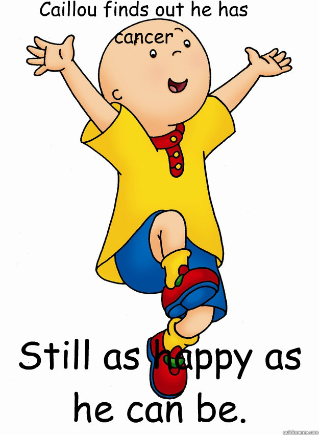 Caillou finds out he has cancer Still as happy as he can be. - Caillou finds out he has cancer Still as happy as he can be.  Caillou has Cancer!