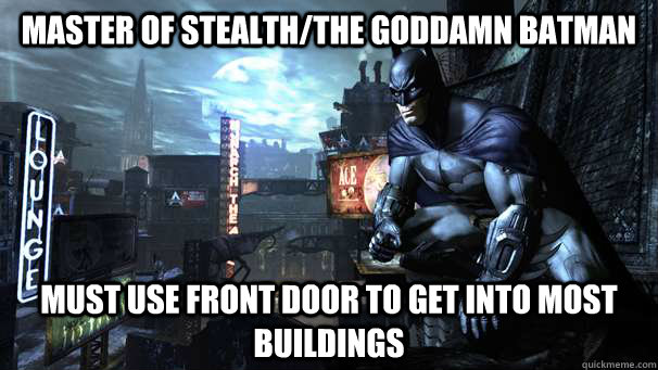 Master of stealth/the goddamn Batman must use front door to get into most buildings - Master of stealth/the goddamn Batman must use front door to get into most buildings  Misc